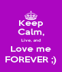 Keep Calm, Live, and Love me FOREVER ;) - Personalised Poster A4 size