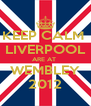 KEEP CALM  LIVERPOOL ARE AT  WEMBLEY 2012 - Personalised Poster A4 size