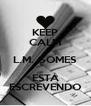 KEEP CALM L.M. GOMES ESTÁ ESCREVENDO - Personalised Poster A4 size