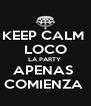 KEEP CALM   LOCO  LA PARTY  APENAS  COMIENZA  - Personalised Poster A4 size