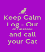 Keep Calm Log - Out on Facebook and call your Cat - Personalised Poster A4 size
