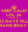 KEEP CALM LOL JK CAUSE ITS 12 DAYS TILL SAMS BDAY  - Personalised Poster A4 size