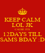 KEEP CALM LOL JK CAUSE ITS 12DAYS TILL SAMS BDAY :D - Personalised Poster A4 size