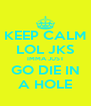 KEEP CALM LOL JKS IMMA JUST GO DIE IN A HOLE - Personalised Poster A4 size