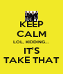 KEEP CALM LOL, KIDDING... IT'S TAKE THAT - Personalised Poster A4 size