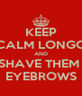 KEEP CALM LONGO AND SHAVE THEM  EYEBROWS - Personalised Poster A4 size