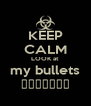 KEEP CALM LOOK at my bullets ببغلبغل - Personalised Poster A4 size