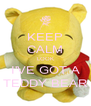 KEEP CALM LOOK I'VE GOT A TEDDY BEAR - Personalised Poster A4 size