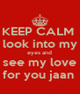 KEEP CALM  look into my eyes and see my love for you jaan  - Personalised Poster A4 size