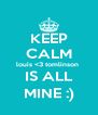 KEEP CALM louis <3 tomlinson  IS ALL MINE :) - Personalised Poster A4 size