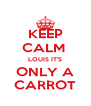 KEEP CALM  LOUIS IT'S ONLY A CARROT - Personalised Poster A4 size