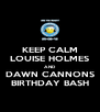 KEEP CALM LOUISE HOLMES AND DAWN CANNONS BIRTHDAY BASH - Personalised Poster A4 size
