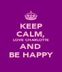 KEEP CALM, LOVE CHARLOTTE AND BE HAPPY - Personalised Poster A4 size