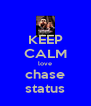 KEEP CALM love chase status - Personalised Poster A4 size