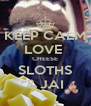 KEEP CALM LOVE  CHEESE SLOTHS & JAI - Personalised Poster A4 size