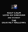 KEEP CALM LOVE ED SHEERAN AND WORSHIP THE DEATHLY HALLOWS - Personalised Poster A4 size