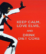 KEEP CALM,            LOVE ELVIS,                AND              DRINK             DIET COKE - Personalised Poster A4 size