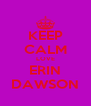 KEEP CALM LOVE ERIN DAWSON - Personalised Poster A4 size