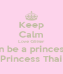 Keep Calm Love Glitter an be a princess Princess Thai - Personalised Poster A4 size