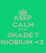 KEEP CALM LOVE GRADE 7 NIOBIUM <3  - Personalised Poster A4 size