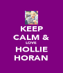KEEP CALM & LOVE HOLLIE HORAN - Personalised Poster A4 size