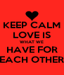 KEEP CALM LOVE IS WHAT WE HAVE FOR EACH OTHER - Personalised Poster A4 size
