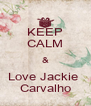KEEP CALM & Love Jackie  Carvalho - Personalised Poster A4 size