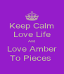 Keep Calm Love Life And Love Amber To Pieces  - Personalised Poster A4 size