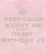 KEEP CALM & LOVE ME BECAUSE  ITS MY  BIRTHDAY <3 - Personalised Poster A4 size