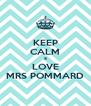 KEEP CALM & LOVE MRS POMMARD - Personalised Poster A4 size