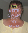 KEEP CALM LOVE MY MUM - Personalised Poster A4 size
