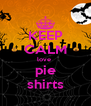 KEEP CALM love  pie shirts - Personalised Poster A4 size
