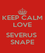 KEEP CALM LOVE  SEVERUS  SNAPE - Personalised Poster A4 size