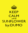 KEEP CALM LOVE SUNFLOWER by:DUMO - Personalised Poster A4 size