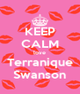 KEEP CALM love Terranique Swanson - Personalised Poster A4 size