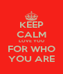 KEEP CALM LOVE YOU FOR WHO YOU ARE - Personalised Poster A4 size