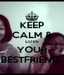 KEEP CALM & LOVE YOUR BESTFRIEND  - Personalised Poster A4 size