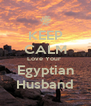 KEEP CALM Love Your  Egyptian Husband - Personalised Poster A4 size