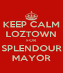 KEEP CALM LOZTOWN FOR SPLENDOUR MAYOR - Personalised Poster A4 size