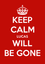 KEEP CALM LUCAS WILL BE GONE - Personalised Poster A4 size