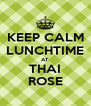 KEEP CALM LUNCHTIME AT THAI ROSE - Personalised Poster A4 size