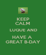 KEEP CALM  LUQUE AND HAVE A  GREAT B-DAY - Personalised Poster A4 size
