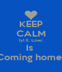 KEEP CALM lyl E. Lowc Is  Coming home  - Personalised Poster A4 size