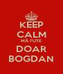 KEEP CALM MÃ FUTE DOAR BOGDAN - Personalised Poster A4 size