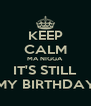 KEEP CALM MA NIGGA IT'S STILL MY BIRTHDAY - Personalised Poster A4 size
