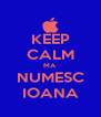 KEEP CALM MA NUMESC IOANA - Personalised Poster A4 size