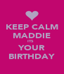 KEEP CALM MADDIE ITS   YOUR BIRTHDAY - Personalised Poster A4 size