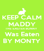 KEEP CALM MADDY THE EASTER BUNNY  Was Eaten BY MONTY - Personalised Poster A4 size