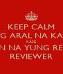 KEEP CALM MAG ARAL NA KAYO KASE ANDYAN NA YUNG REVIEWER REVIEWER - Personalised Poster A4 size