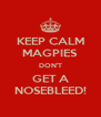 KEEP CALM MAGPIES DON'T GET A NOSEBLEED! - Personalised Poster A4 size